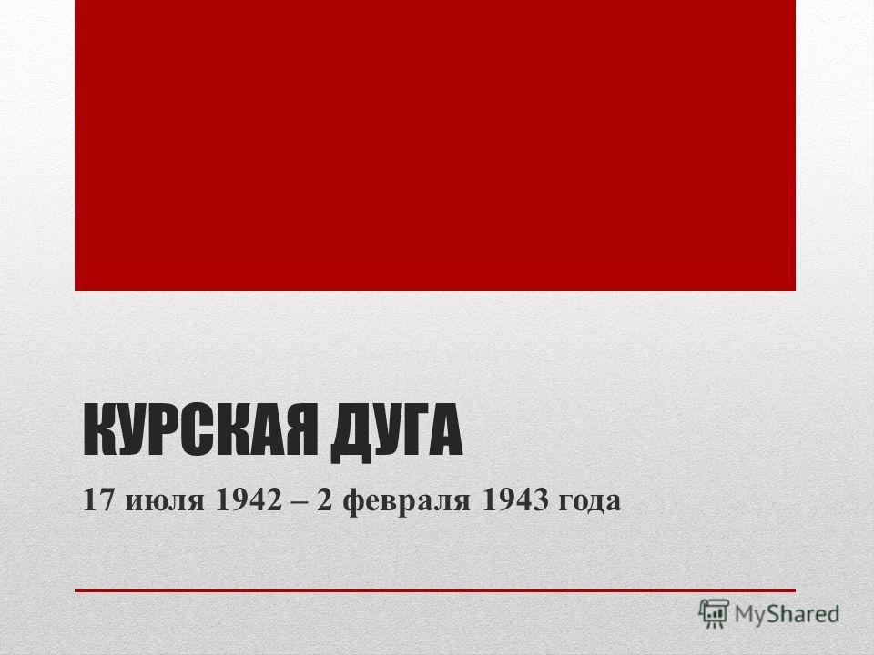КУРСКАЯ ДУГА 17 июля 1942 – 2 февраля 1943 года