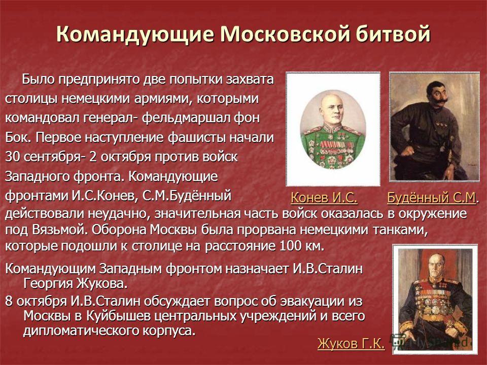 Командующие Московской битвой Было предпринято две попытки захвата Было предпринято две попытки захвата столицы немецкими армиями, которыми командовал генерал- фельдмаршал фон Бок. Первое наступление фашисты начали 30 сентября- 2 октября против войск