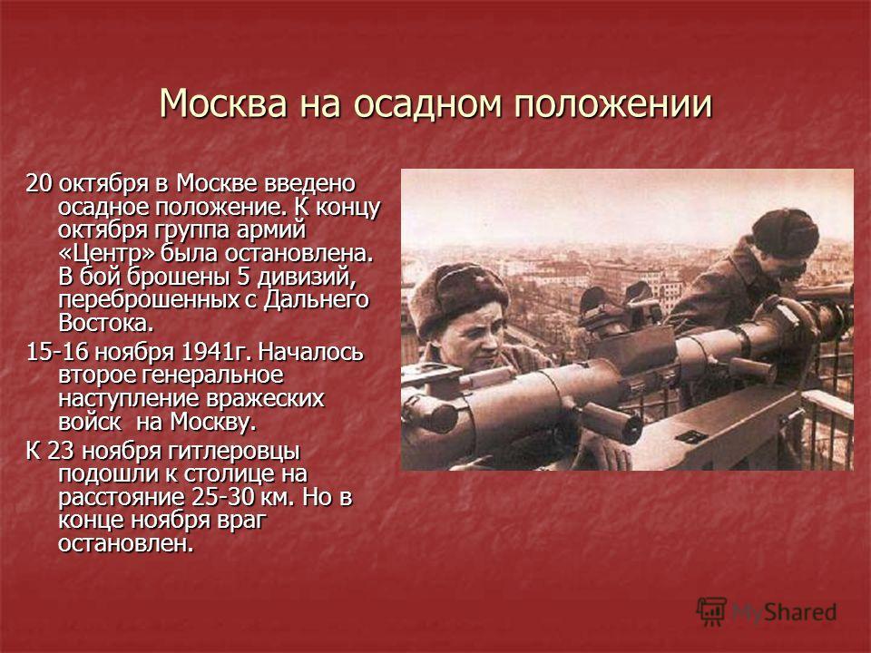 Москва на осадном положении 20 октября в Москве введено осадное положение. К концу октября группа армий «Центр» была остановлена. В бой брошены 5 дивизий, переброшенных с Дальнего Востока. 15-16 ноября 1941 г. Началось второе генеральное наступление