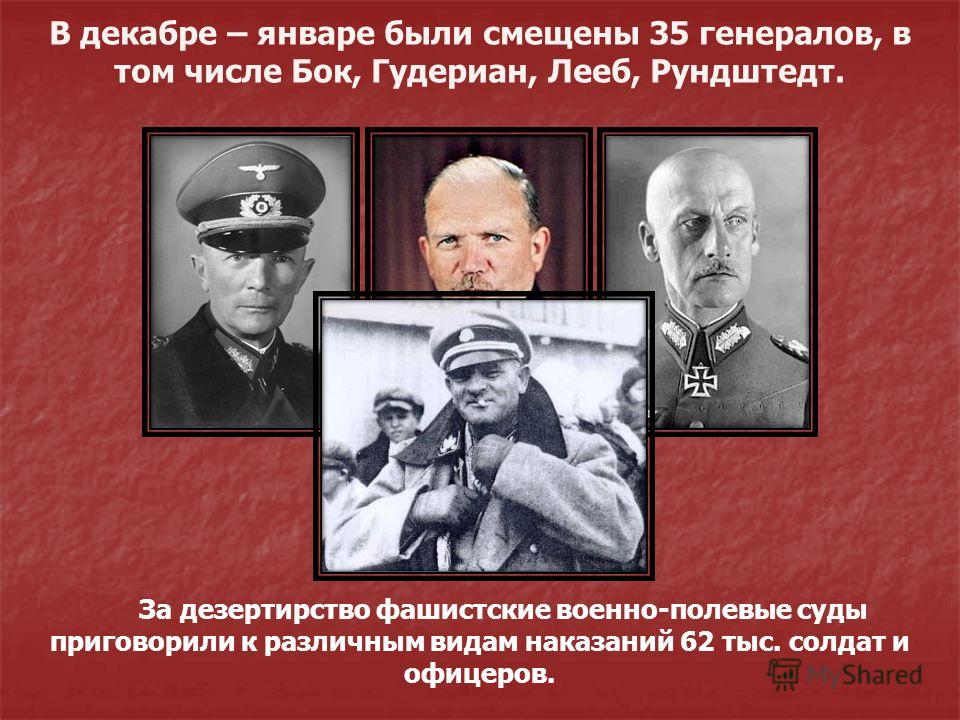 В декабре – январе были смещены 35 генералов, в том числе Бок, Гудериан, Лееб, Рундштедт. За дезертирство фашистские военно-полевые суды приговорили к различным видам наказаний 62 тыс. солдат и офицеров.