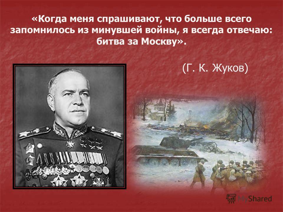 «Когда меня спрашивают, что больше всего запомнилось из минувшей войны, я всегда отвечаю: битва за Москву». (Г. К. Жуков)