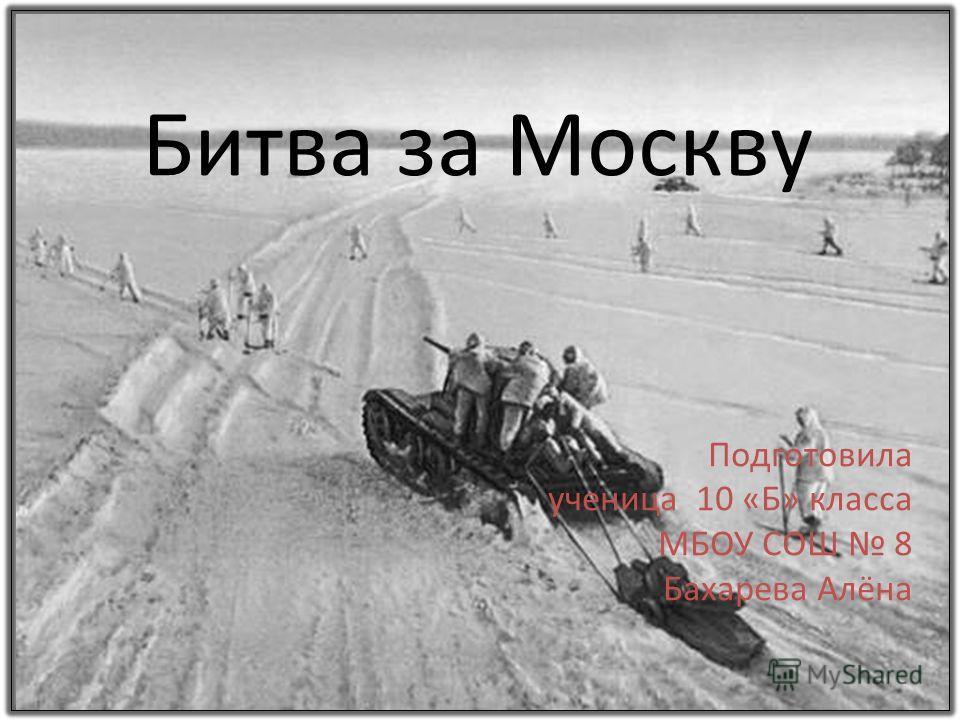 Битва за Москву Подготовила ученица 10 «Б» класа МБОУ СОШ 8 Бахарева Алёна