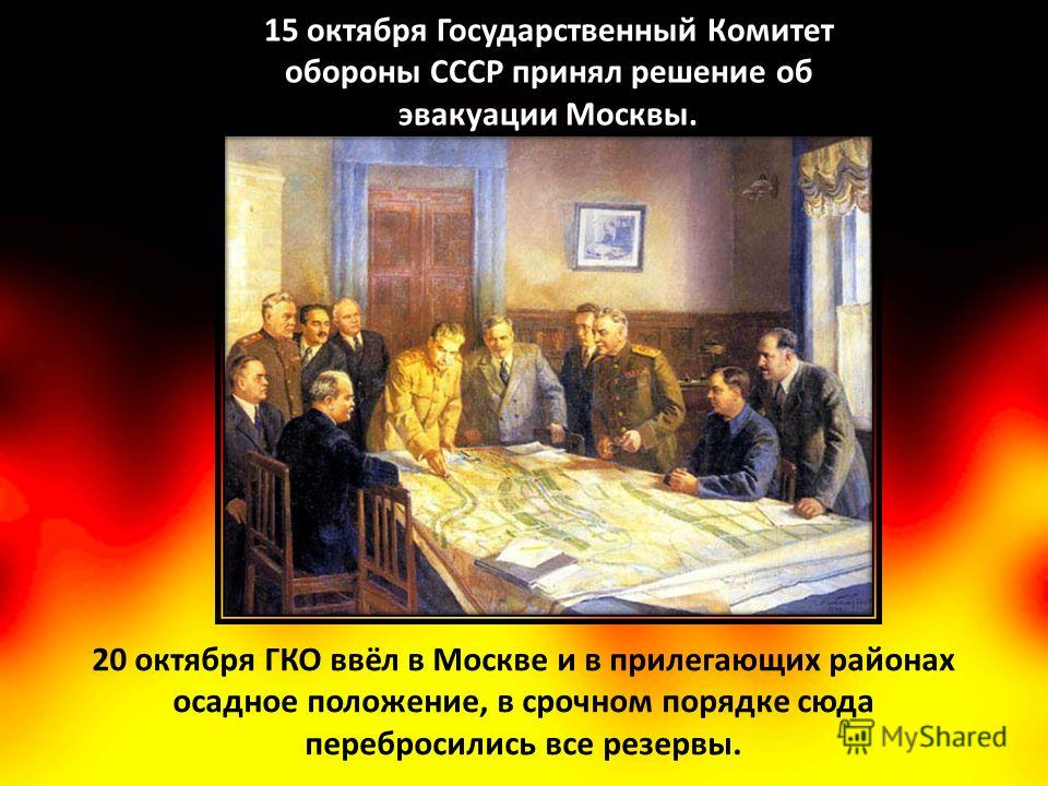20 октября ГКО ввёл в Москве и в прилегающих районах осадное положение, в срочном порядке сюда перебросились все резервы. 15 октября Государственный Комитет обороны СССР принял решение об эвакуации Москвы.