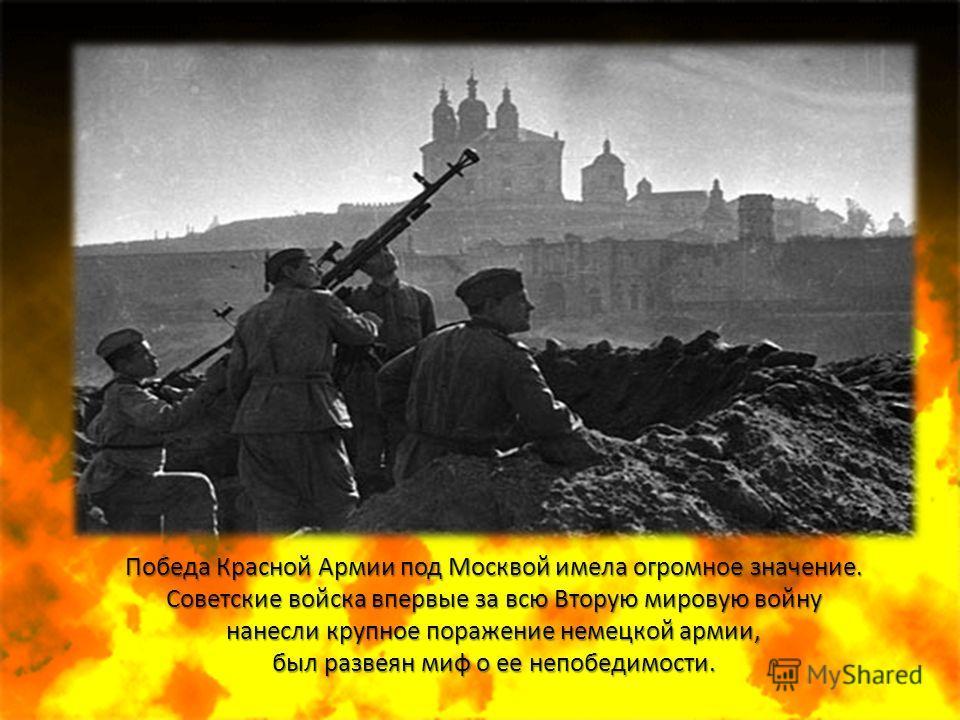 Победа Красной Армии под Москвой имела огромное значение. Советские войска впервые за всю Вторую мировую войну нанесли крупное поражение немецкой армии, был развеян миф о ее непобедимости.