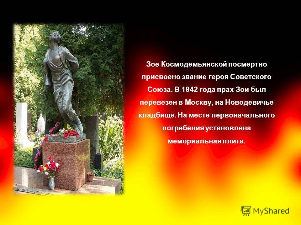 Зое Космодемьянской посмертно присвоено звание героя Советского Союза. В 1942 года прах Зои был перевезен в Москву, на Новодевичье кладбище. На месте первоначального погребения установлена мемориальная плита.