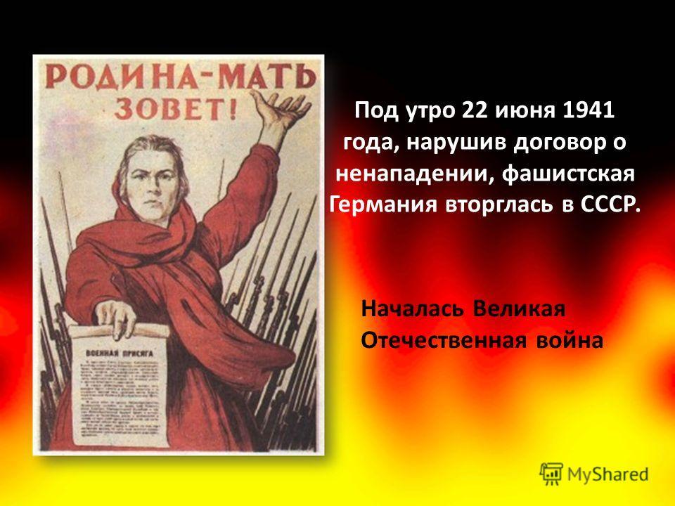 Под утро 22 июня 1941 года, нарушив договор о ненападении, фашистская Германия вторглась в СССР. Началась Великая Отечественная война