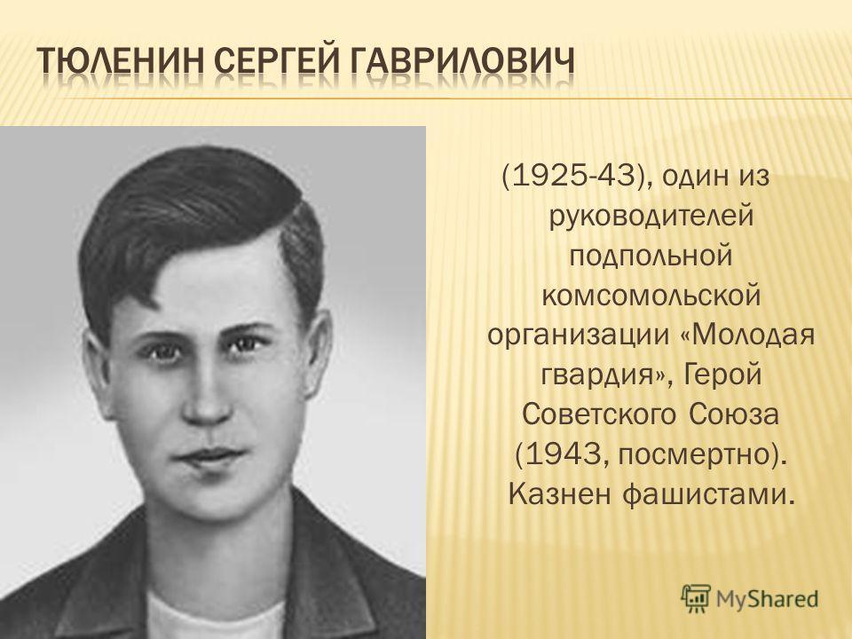 (1924-43), один из руководителей подпольной комсомольской организации «Молодая гвардия» в период Великой Отечественной войны, Герой Советского Союза (1943, посмертно). Казнена фашистами.