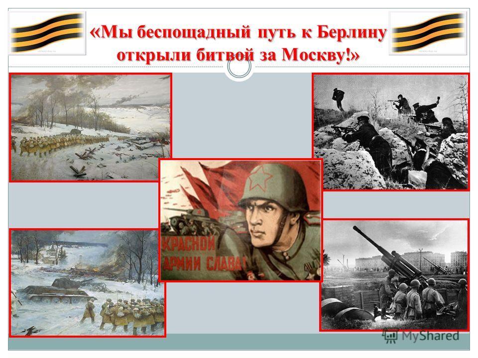 « Мы беспощадный путь к Берлину открыли битвой за Москву!»