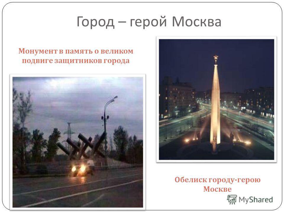 Город – герой Москва Монумент в память о великом подвиге защитников города Обелиск городу - герою Москве