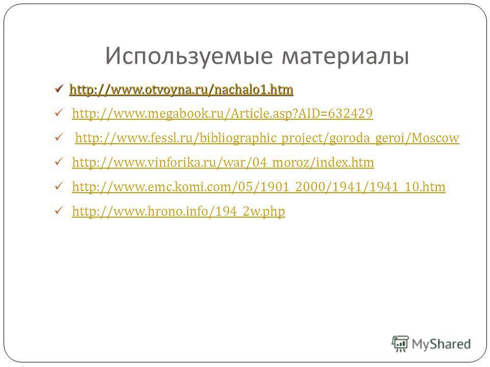 Используемые материалы http://www.otvoyna.ru/nachalo1. htm http://www.otvoyna.ru/nachalo1. htm http://www.otvoyna.ru/nachalo1. htm http://www.megabook.ru/Article.asp?AID=632429 http://www.fessl.ru/bibliographic_project/goroda_geroi/Moscow http://www.