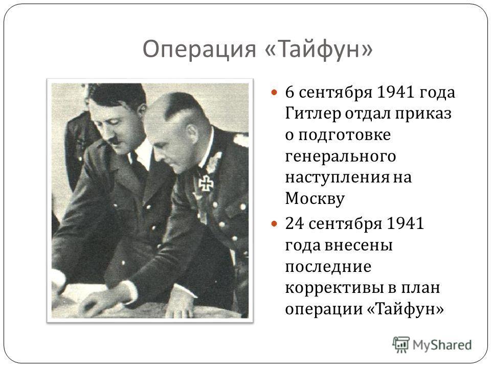 Операция « Тайфун » 6 сентября 1941 года Гитлер отдал приказ о подготовке генерального наступления на Москву 24 сентября 1941 года внесены последние коррективы в план операции « Тайфун »