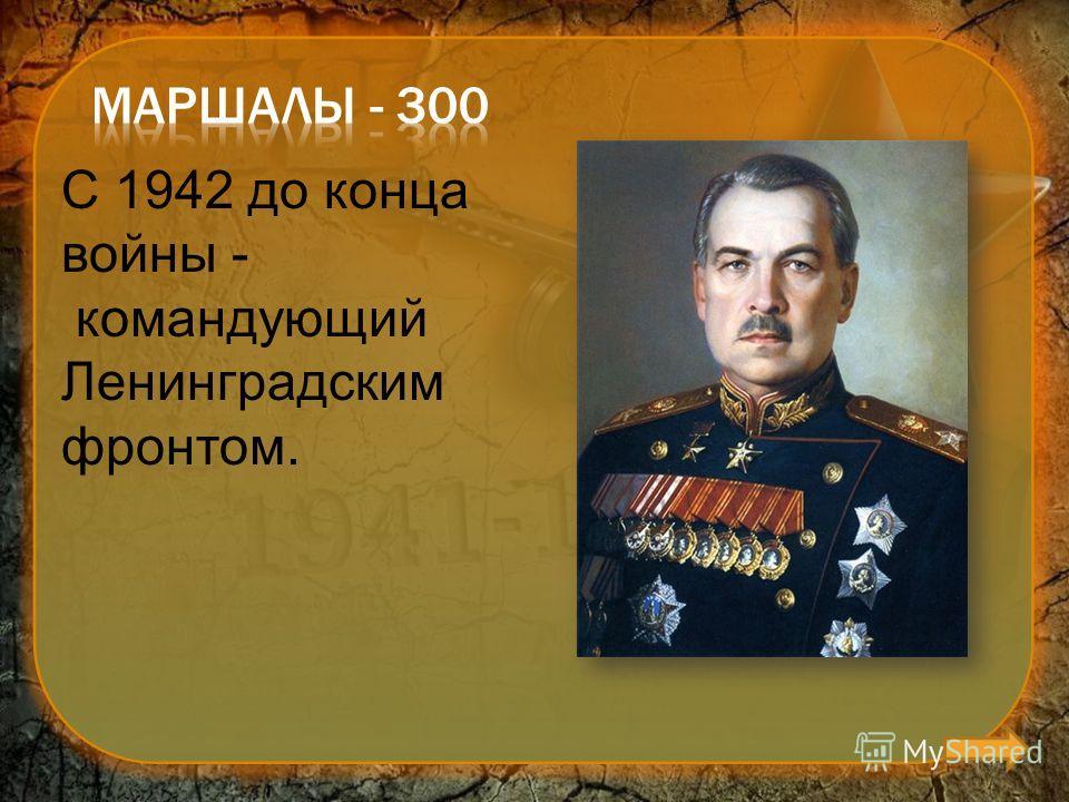 С 1942 до конца войны - командующий Ленинградским фронтом.