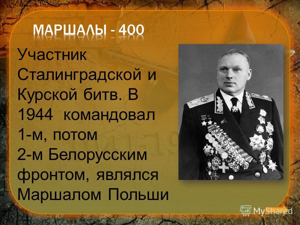 Участник Сталинградской и Курской битв. В 1944 командовал 1-м, потом 2-м Белорусским фронтом, являлся Маршалом Польши