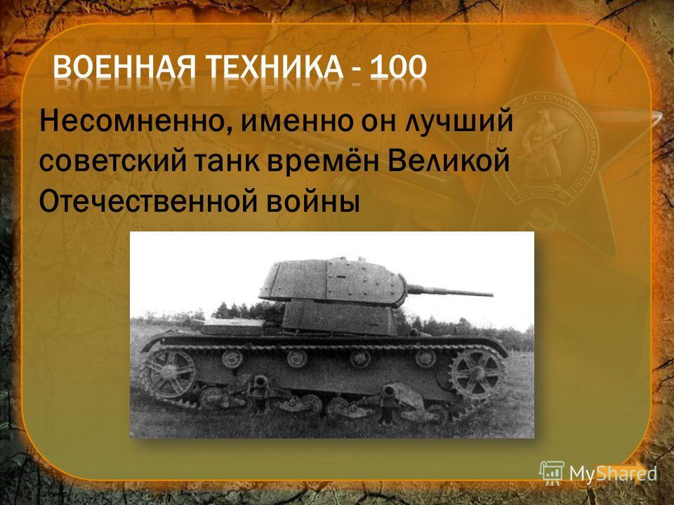 Несомненно, именно он лучший советский танк времён Великой Отечественной войны