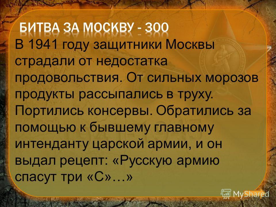 В 1941 году защитники Москвы страдали от недостатка продовольствия. От сильных морозов продукты рассыпались в труху. Портились консервы. Обратились за помощью к бывшему главному интенданту царской армии, и он выдал рецепт: «Русскую армию спасут три «