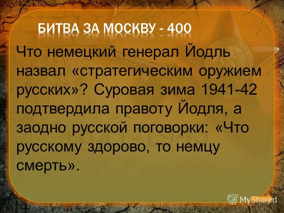 Что немецкий генерал Йодль назвал «стратегическим оружием русских»? Суровая зима 1941-42 подтвердила правоту Йодля, а заодно русской поговорки: «Что русскому здорово, то немцу смерть».