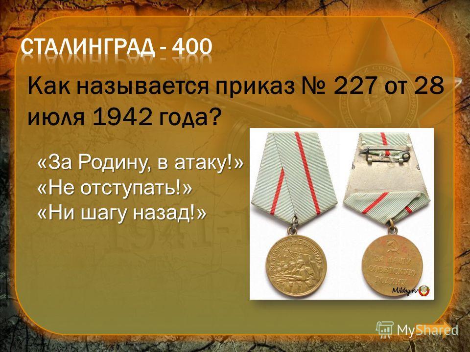 Как называется приказ 227 от 28 июля 1942 года? «За Родину, в атаку!» «Не отступать!» «Ни шагу назад!»