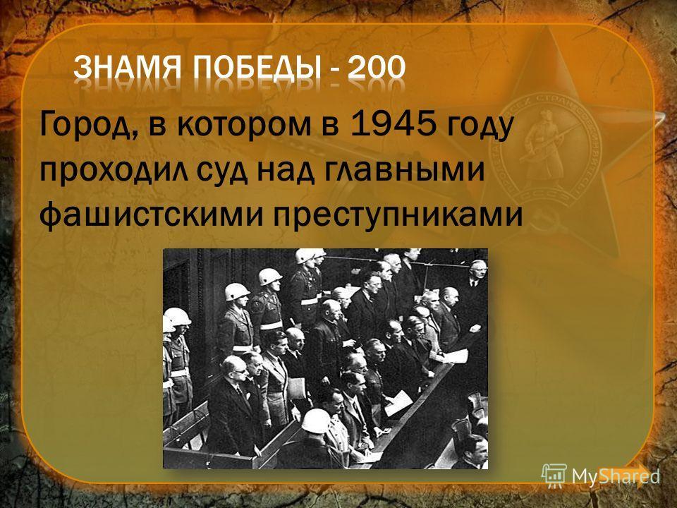 Город, в котором в 1945 году проходил суд над главными фашистскими преступниками