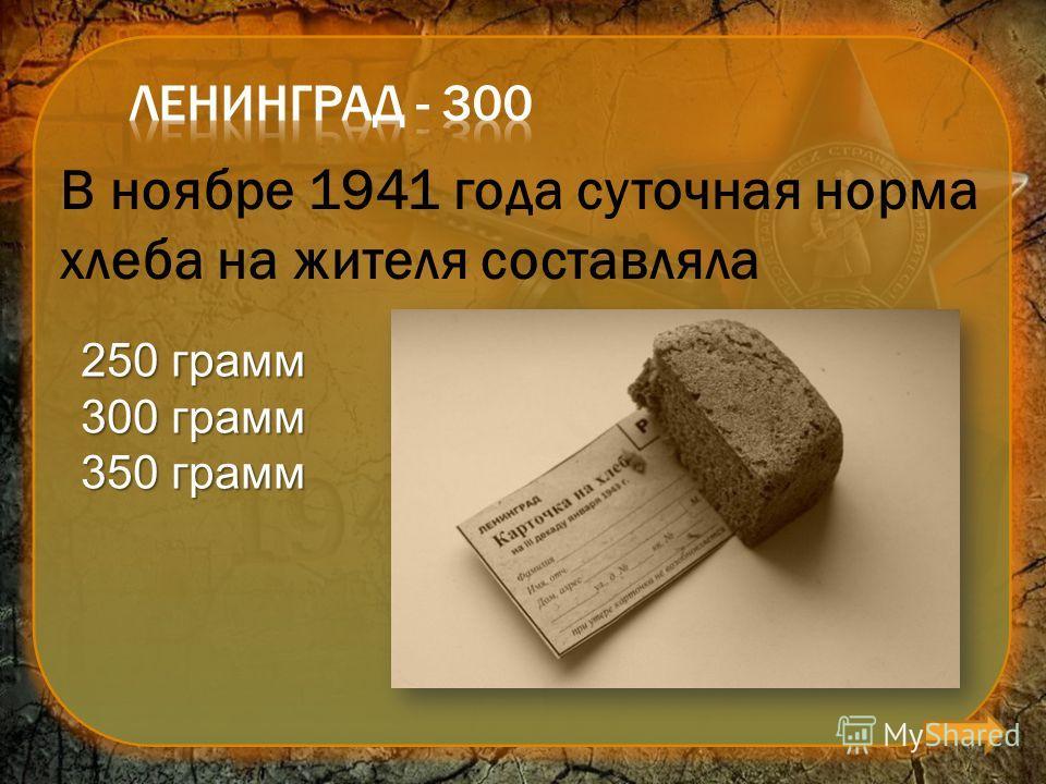В ноябре 1941 года суточная норма хлеба на жителя составляла 250 грамм 300 грамм 350 грамм