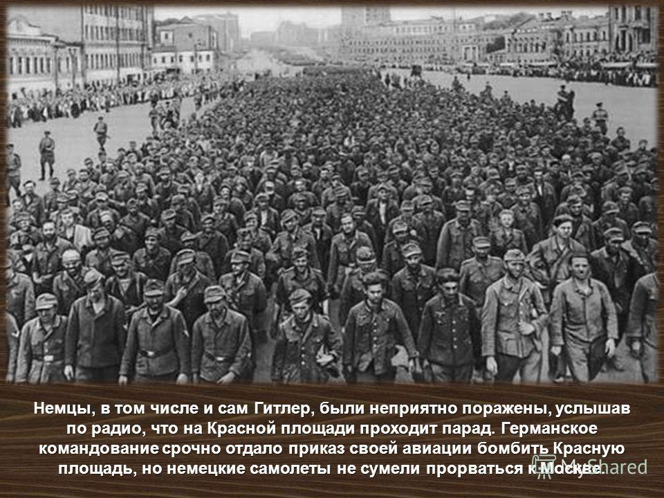 Немцы, в том числе и сам Гитлер, были неприятно поражены, услышав по радио, что на Красной площади проходит парад. Германское командование срочно отдало приказ своей авиации бомбить Красную площадь, но немецкие самолеты не сумели прорваться к Москве.
