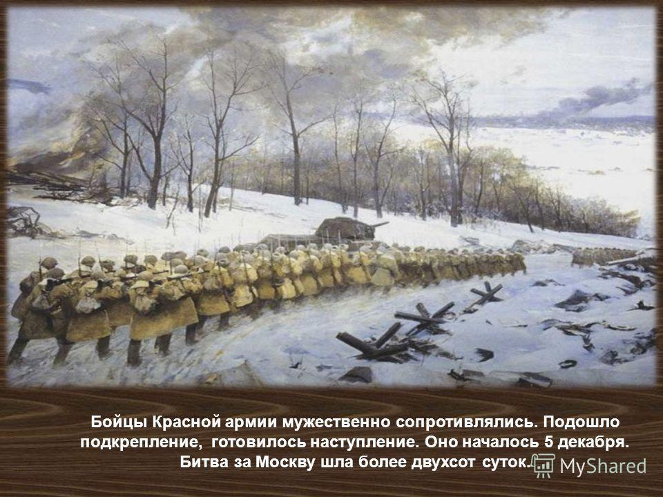 Бойцы Красной армии мужественно сопротивлялись. Подошло подкрепление, готовилось наступление. Оно началось 5 декабря. Битва за Москву шла более двухсот суток.