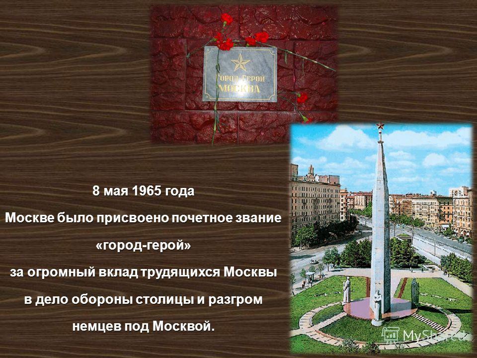 8 мая 1965 года Москве было присвоено почетное звание « город - герой » за огромный вклад трудящихся Москвы в дело обороны столицы и разгром немцев под Москвой.