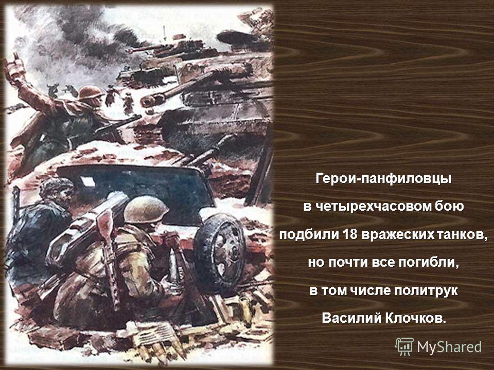Герои - панфиловцы в четырехчасовом бою подбили 18 вражеских танков, но почти все погибли, в том числе политрук Василий Клочков.