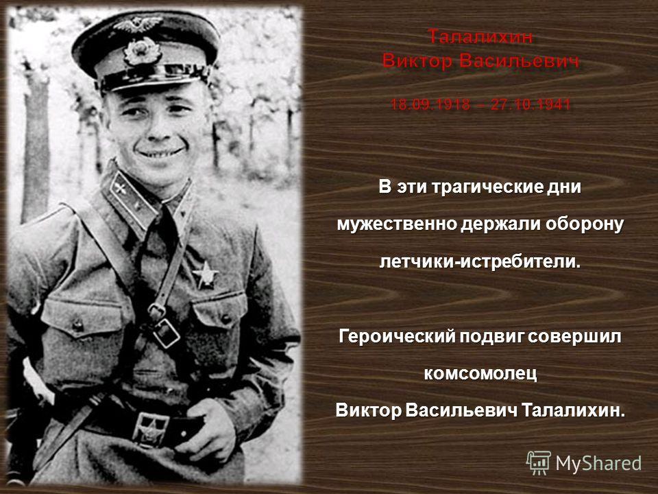В эти трагические дни мужественно держали оборону летчики - истребители. Героический подвиг совершил комсомолец Виктор Васильевич Талалихин.