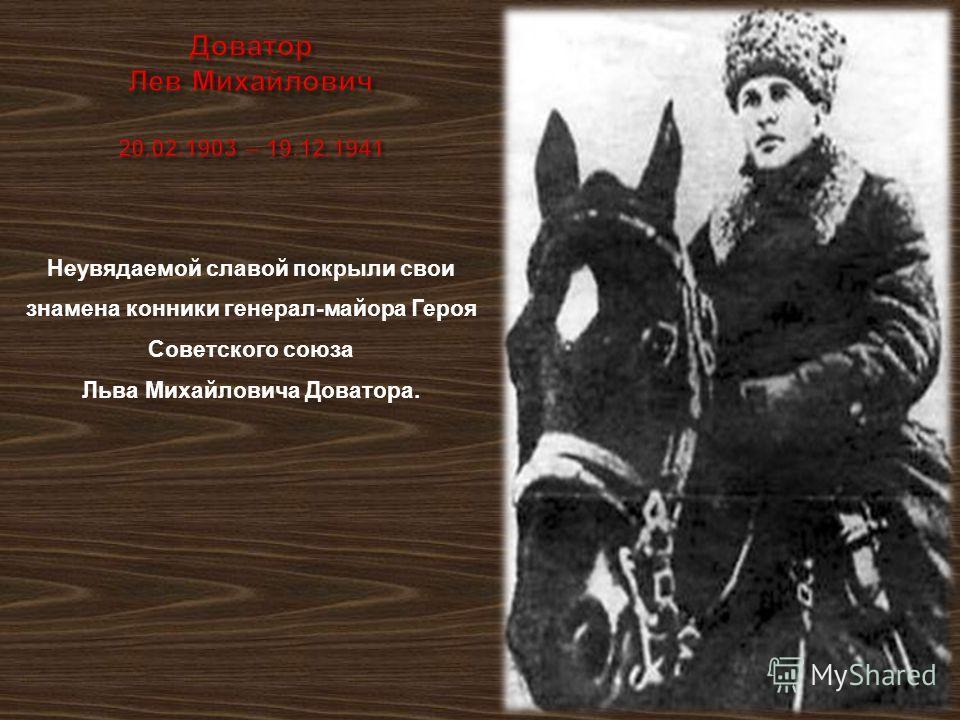 Неувядаемой славой покрыли свои знамена конники генерал - майора Героя Советского союза Льва Михайловича Доватора.
