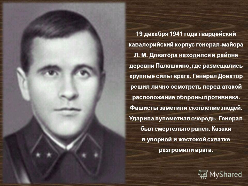 19 декабря 1941 года гвардейский кавалерийский корпус генерал - майора Л. М. Доватора находился в районе деревни Палашкино, где размещались крупные силы врага. Генерал Доватор решил лично осмотреть перед атакой расположение обороны противника. Фашист