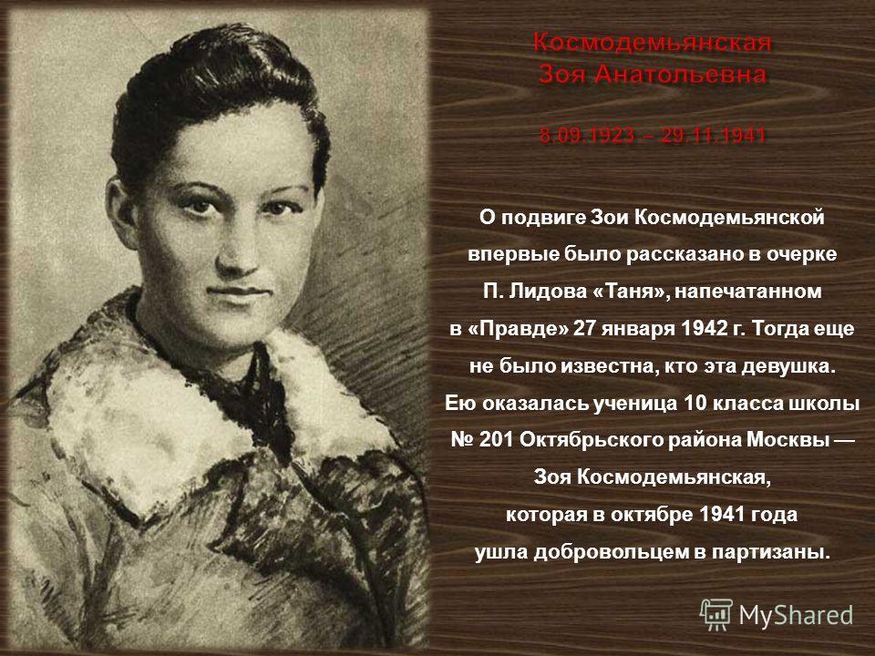 О подвиге Зои Космодемьянской впервые было рассказано в очерке П. Лидова « Таня », напечатанном в « Правде » 27 января 1942 г. Тогда еще не было известна, кто эта девушка. Ею оказалась ученица 10 класса школы 201 Октябрьского района Москвы Зоя Космод