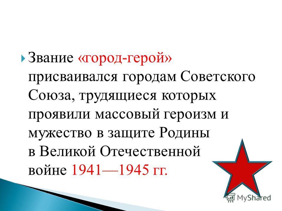 Звание «город-герой» присваивался городам Советского Союза, трудящиеся которых проявили массовый героизм и мужество в защите Родины в Великой Отечественной войне 19411945 гг.