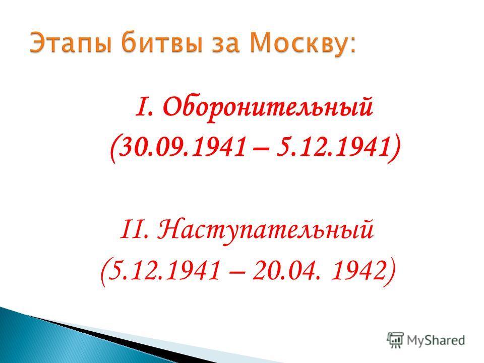 I. Оборонительный (30.09.1941 – 5.12.1941) II. Наступательный (5.12.1941 – 20.04. 1942)