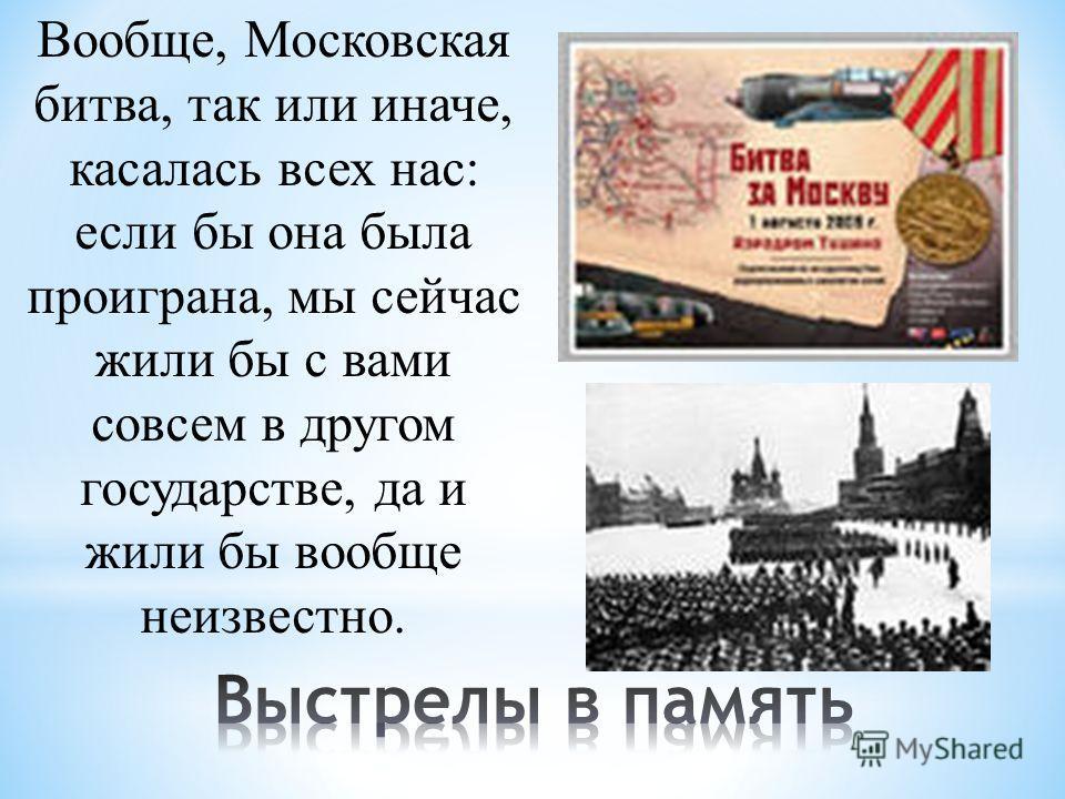 Вообще, Московская битва, так или иначе, касалась всех нас: если бы она была проиграна, мы сейчас жили бы с вами совсем в другом государстве, да и жили бы вообще неизвестно.