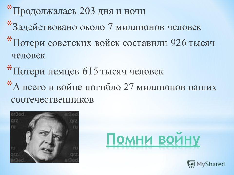 * Продолжалась 203 дня и ночи * Задействовано около 7 миллионов человек * Потери советских войск составили 926 тысяч человек * Потери немцев 615 тысяч человек * А всего в войне погибло 27 миллионов наших соотечественников