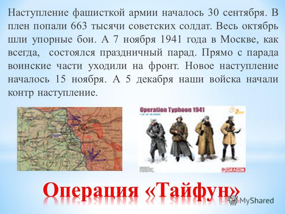 Наступление фашисткой армии началось 30 сентября. В плен попали 663 тысячи советских солдат. Весь октябрь шли упорные бои. А 7 ноября 1941 года в Москве, как всегда, состоялся праздничный парад. Прямо с парада воинские части уходили на фронт. Новое н