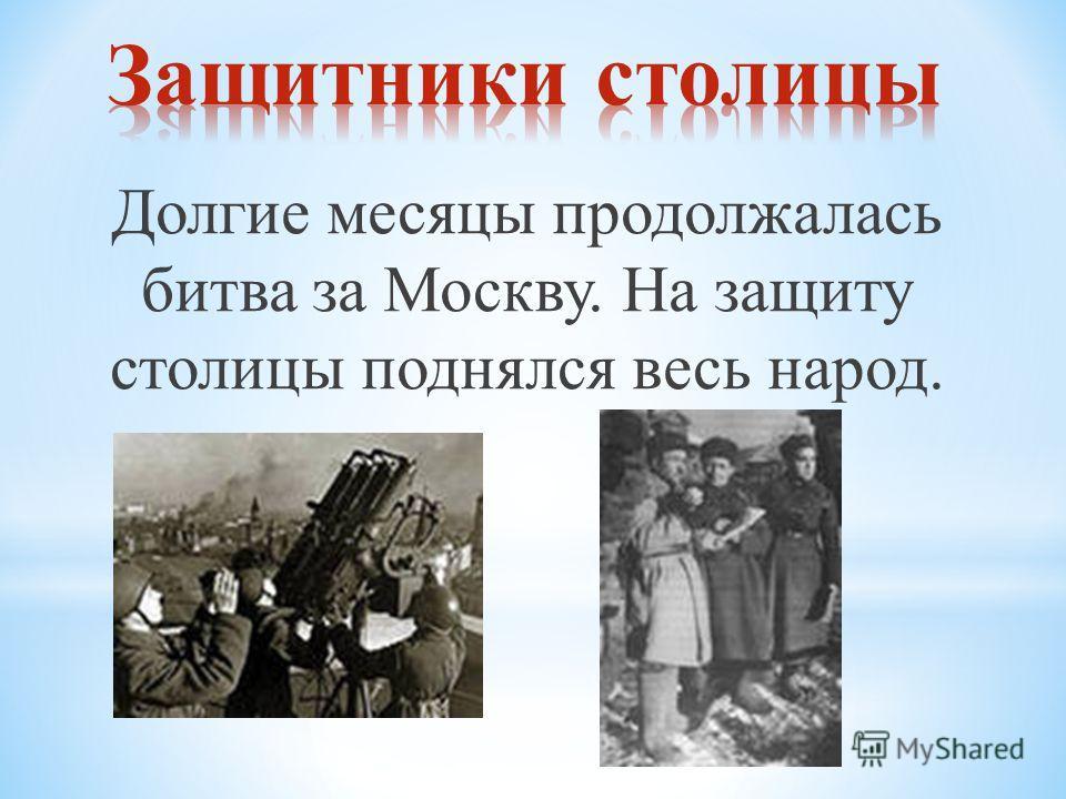 Долгие месяцы продолжалась битва за Москву. На защиту столицы поднялся весь народ.