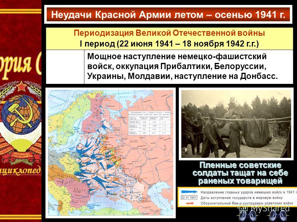 Неудачи Красной Армии летом – осенью 1941 г. Пленные советские солдаты тащат на себе раненых товарищей Периодизация Великой Отечественной войны I период (22 июня 1941 – 18 ноября 1942 г.г.) Июль – ноябрь 1941 г. Мощное наступление немецко-фашистский