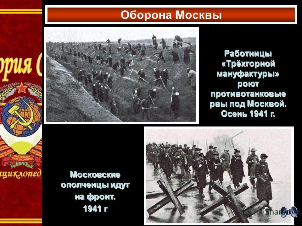 Оборона Москвы Московские ополченцы идут на фронт. 1941 г Работницы «Трёхгорной мануфактуры» роют противотанковые рвы под Москвой. Осень 1941 г.