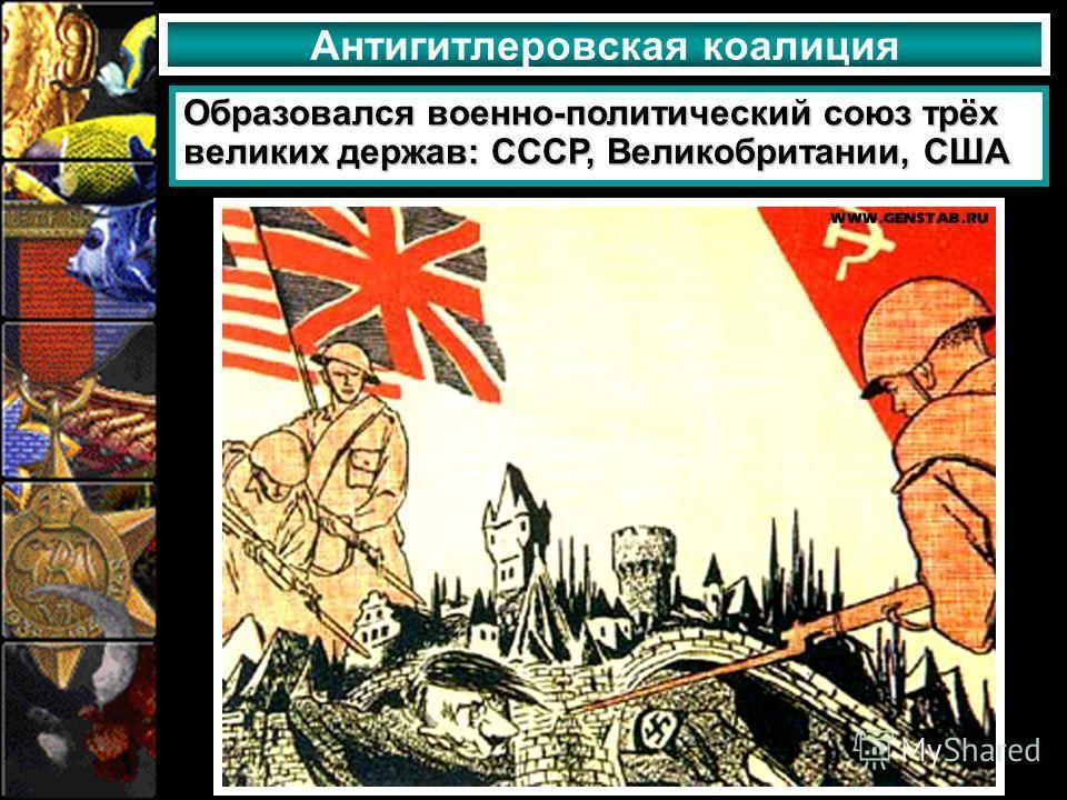 Антигитлеровская коалиция Образовался военно-политический союз трёх великих держав: СССР, Великобритании, США