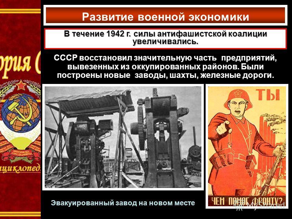 Развитие военной экономики В течение 1942 г. силы антифашистской коалиции увеличивались. СССР восстановил значительную часть предприятий, вывезенных из оккупированных районов. Были построены новые заводы, шахты, железные дороги. Эвакуированный завод