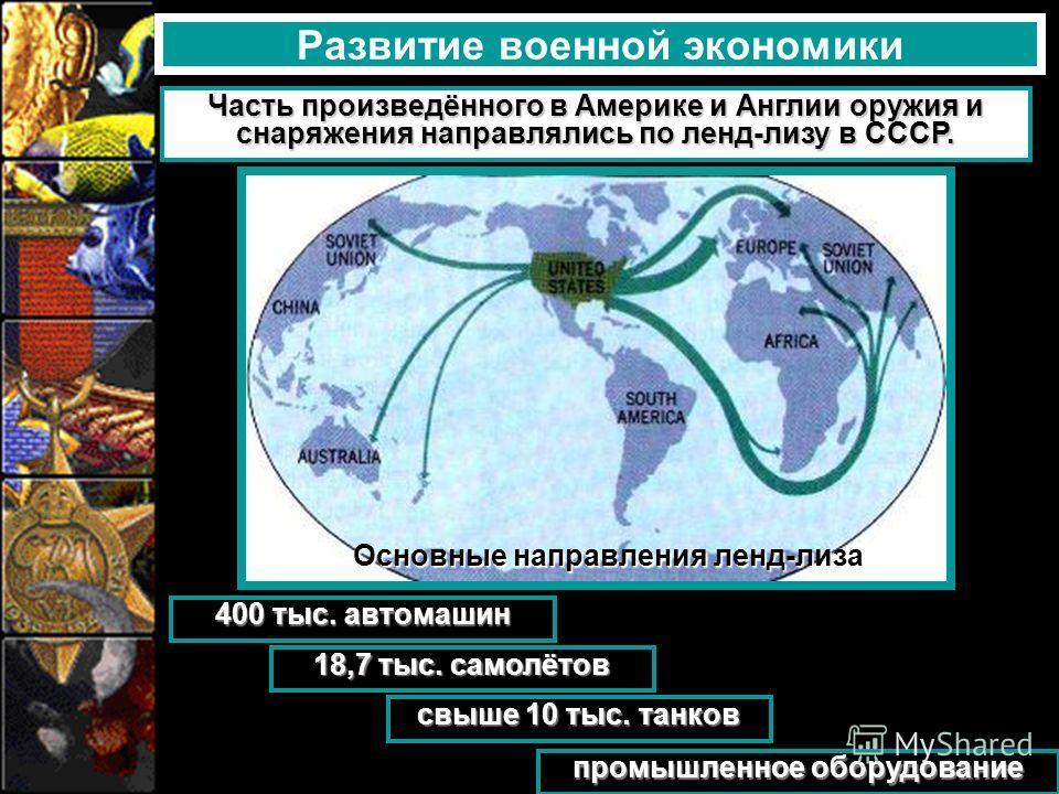 Развитие военной экономики Часть произведённого в Америке и Англии оружия и снаряжения направлялись по ленд-лизу в СССР. Основные направления ленд-лиза 400 тыс. автомашин 18,7 тыс. самолётов свыше 10 тыс. танков промышленное оборудование