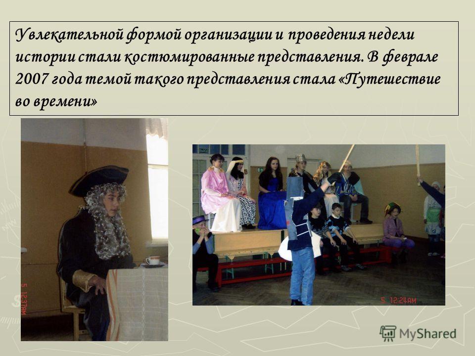 Увлекательной формой организации и проведения недели истории стали костюмированные представления. В феврале 2007 года темой такого представления стала «Путешествие во времени»