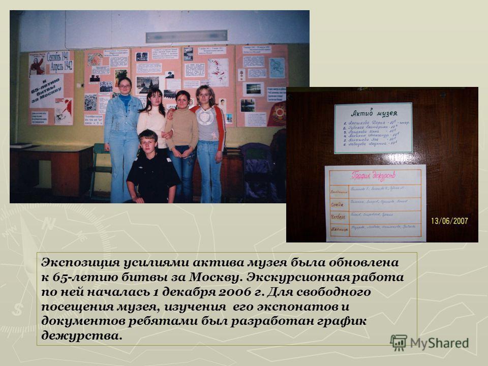 Экспозиция усилиями актива музея была обновлена к 65-летию битвы за Москву. Экскурсионная работа по ней началась 1 декабря 2006 г. Для свободного посещения музея, изучения его экспонатов и документов ребятами был разработан график дежурства.
