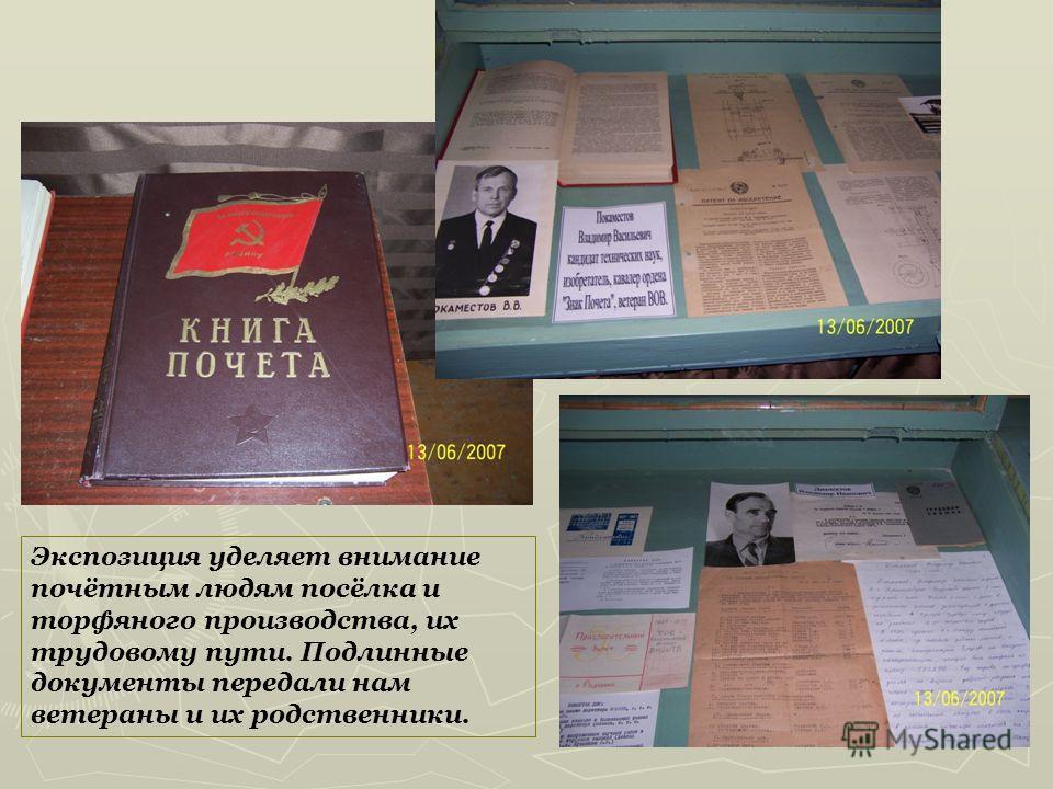Экспозиция уделяет внимание почётным людям посёлка и торфяного производства, их трудовому пути. Подлинные документы передали нам ветераны и их родственники.