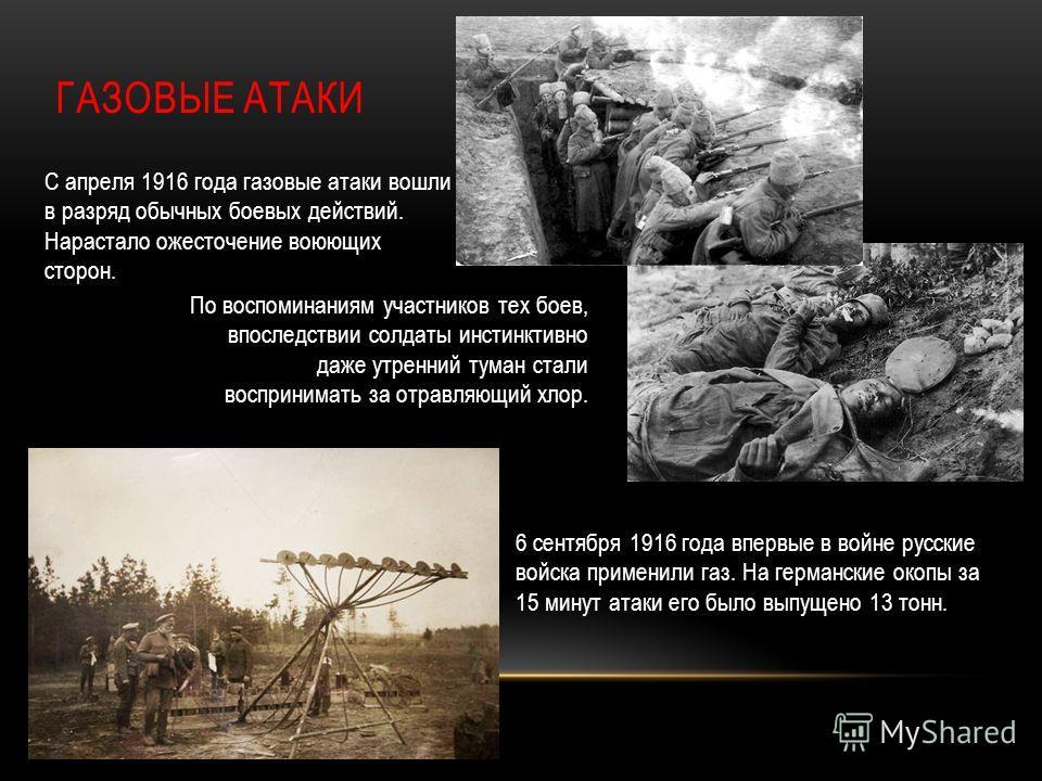 ГАЗОВЫЕ АТАКИ С апреля 1916 года газовые атаки вошли в разряд обычных боевых действий. Нарастало ожесточение воюющих сторон. 6 сентября 1916 года впервые в войне русские войска применили газ. На германские окопы за 15 минут атаки его было выпущено 13