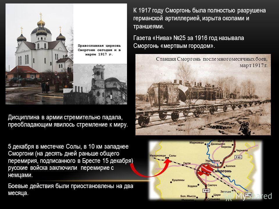 К 1917 году Сморгонь была полностью разрушена германской артиллерией, изрыта окопами и траншеями. Газета «Нива» 25 за 1916 год называла Сморгонь «мертвым городом». Дисциплина в армии стремительно падала, преобладающим явилось стремление к миру. 5 дек