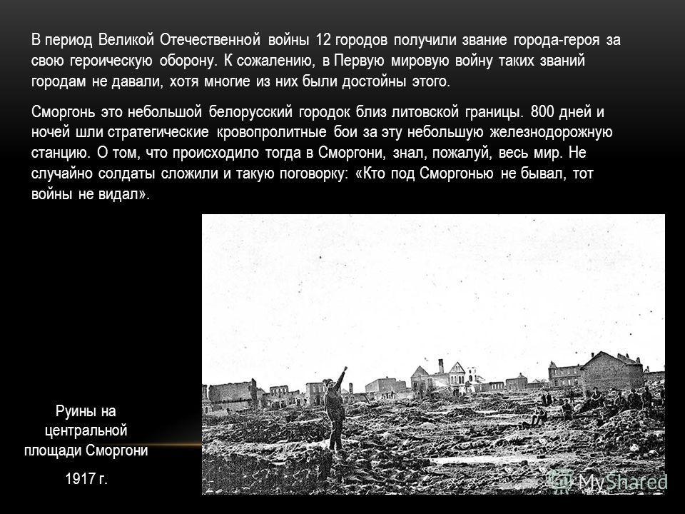 В период Великой Отечественной войны 12 городов получили звание города-героя за свою героическую оборону. К сожалению, в Первую мировую войну таких званий городам не давали, хотя многие из них были достойны этого. Сморгонь это небольшой белорусский г
