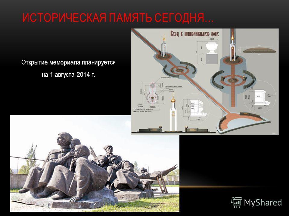 ИСТОРИЧЕСКАЯ ПАМЯТЬ СЕГОДНЯ… Открытие мемориала планируется на 1 августа 2014 г.