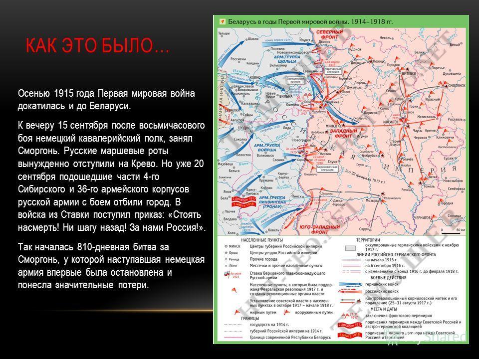 КАК ЭТО БЫЛО… Осенью 1915 года Первая мировая война докатилась и до Беларуси. К вечеру 15 сентября после восьмичасового боя немецкий кавалерийский полк, занял Сморгонь. Русские маршевые роты вынужденно отступили на Крево. Но уже 20 сентября подошедши